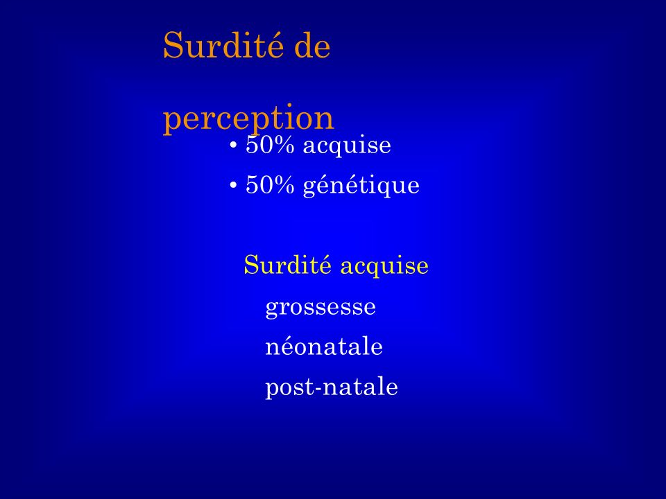 50% acquise 50% génétique Surdité acquise grossesse néonatale post-natale Surdité de perception
