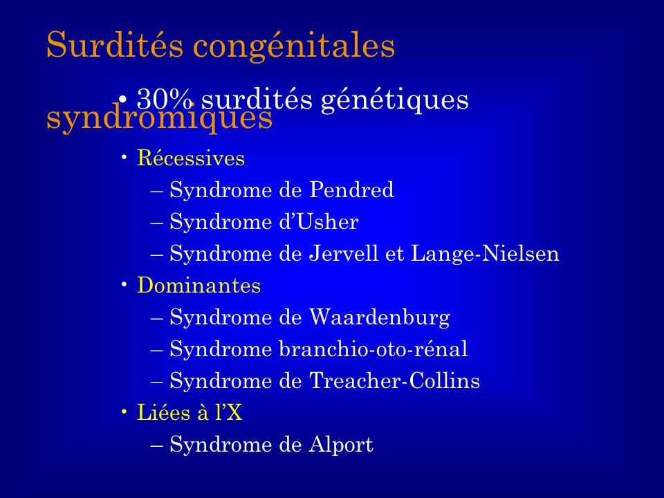 Surdités congénitales syndromiques Récessives – Syndrome de Pendred – Syndrome dUsher – Syndrome de Jervell et Lange-Nielsen Dominantes – Syndrome de