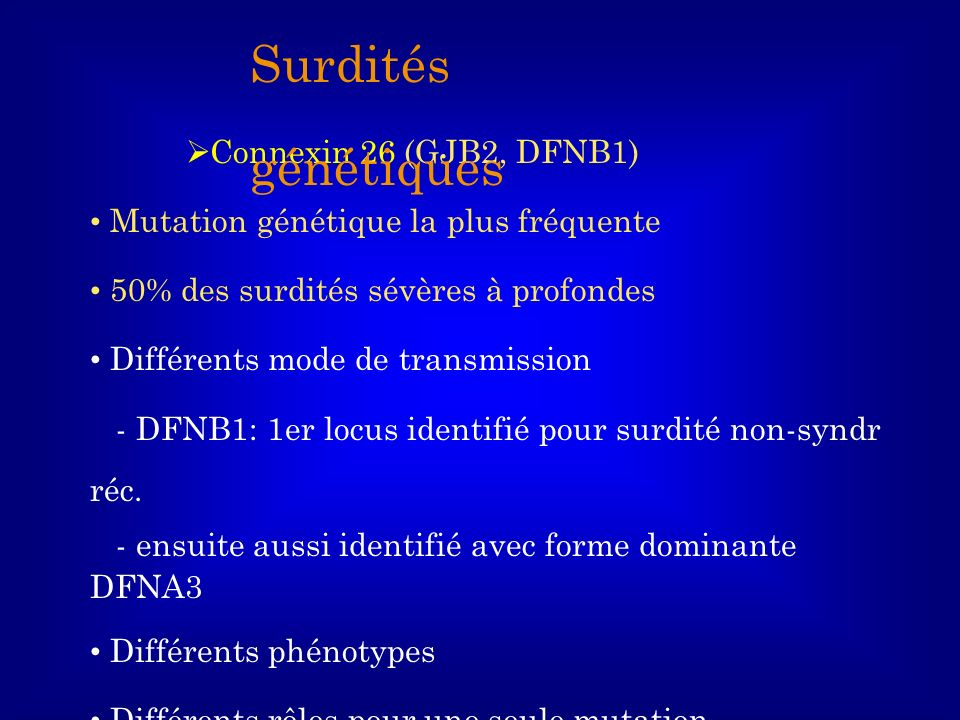 Connexin 26 (GJB2, DFNB1) Mutation génétique la plus fréquente 50% des surdités sévères à profondes Différents mode de transmission - DFNB1: 1er locus