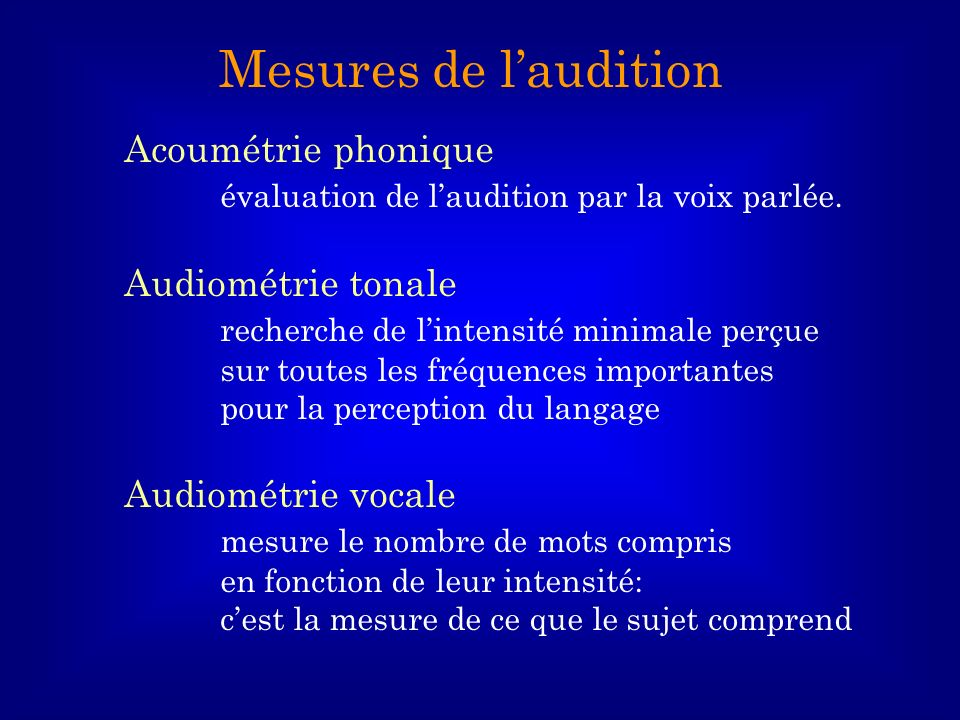 Acoumétrie phonique évaluation de laudition par la voix parlée. Audiométrie tonale recherche de lintensité minimale perçue sur toutes les fréquences i