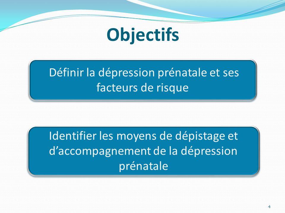Objectifs Définir la dépression prénatale et ses facteurs de risque Identifier les moyens de dépistage et daccompagnement de la dépression prénatale 4