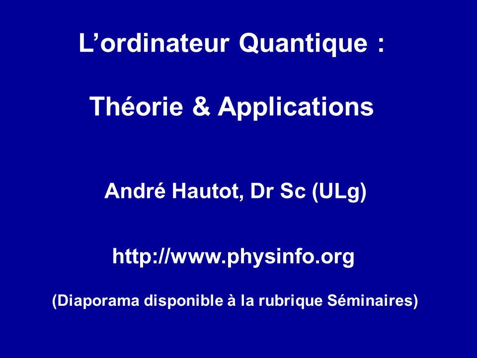 Lordinateur Quantique : Théorie & Applications André Hautot, Dr Sc (ULg) http://www.physinfo.org (Diaporama disponible à la rubrique Séminaires)