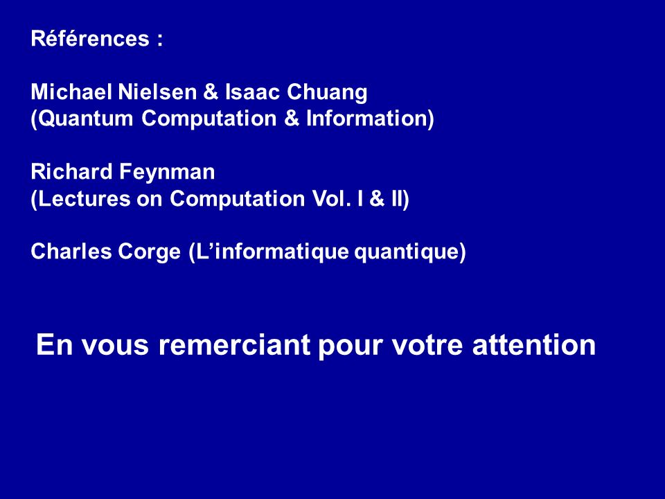 Références : Michael Nielsen & Isaac Chuang (Quantum Computation & Information) Richard Feynman (Lectures on Computation Vol. I & II) Charles Corge (L