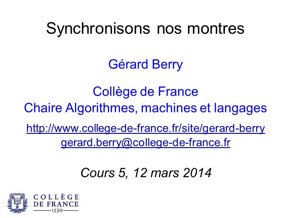 Synchronisons nos montres Gérard Berry Collège de France Chaire Algorithmes, machines et langages http://www.college-de-france.fr/site/gerard-berry gerard.berry@college-de-france.fr Cours 5, 12 mars 2014
