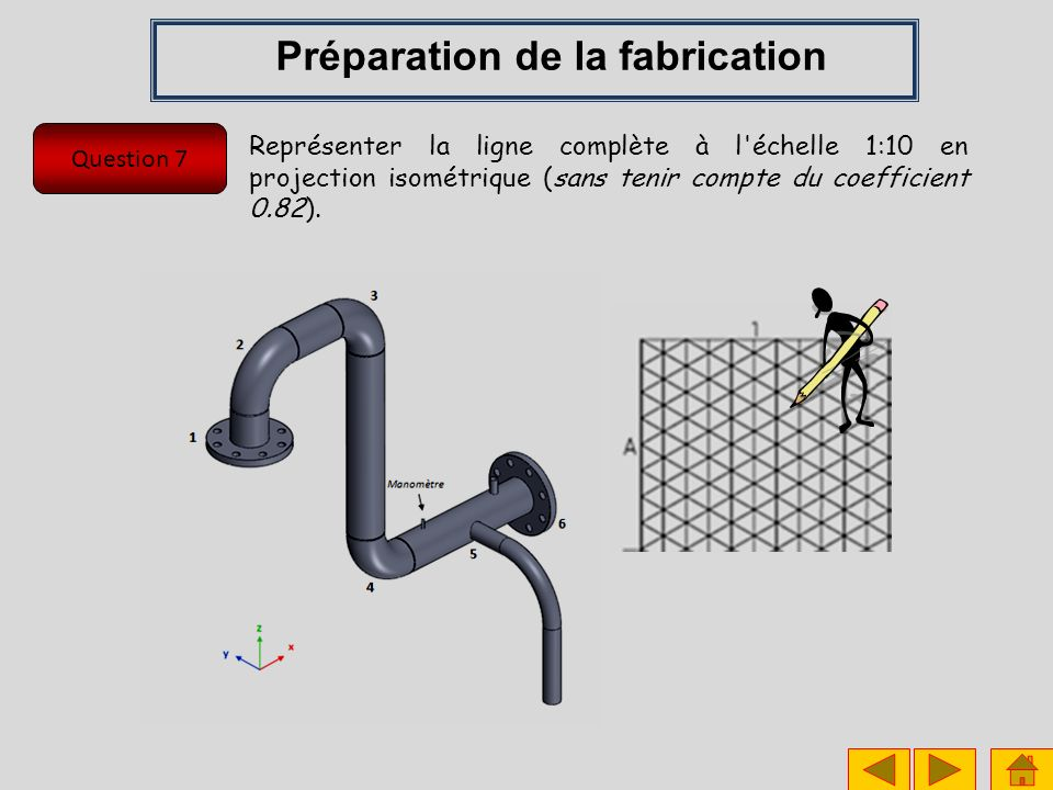 Question 7 Préparation de la fabrication Représenter la ligne complète à l échelle 1:10 en projection isométrique (sans tenir compte du coefficient 0.82).