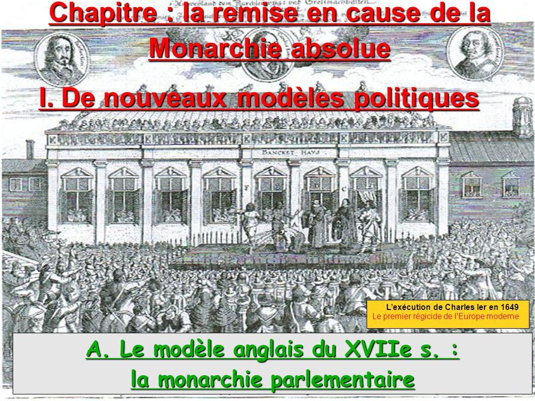 Chapitre : la remise en cause de la Monarchie absolue A. Le modèle anglais du XVIIe s. : la monarchie parlementaire I. De nouveaux modèles politiques