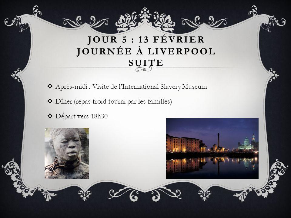 JOUR 5 : 13 FÉVRIER JOURNÉE À LIVERPOOL SUITE Après-midi : Visite de lInternational Slavery Museum Dîner (repas froid fourni par les familles) Départ