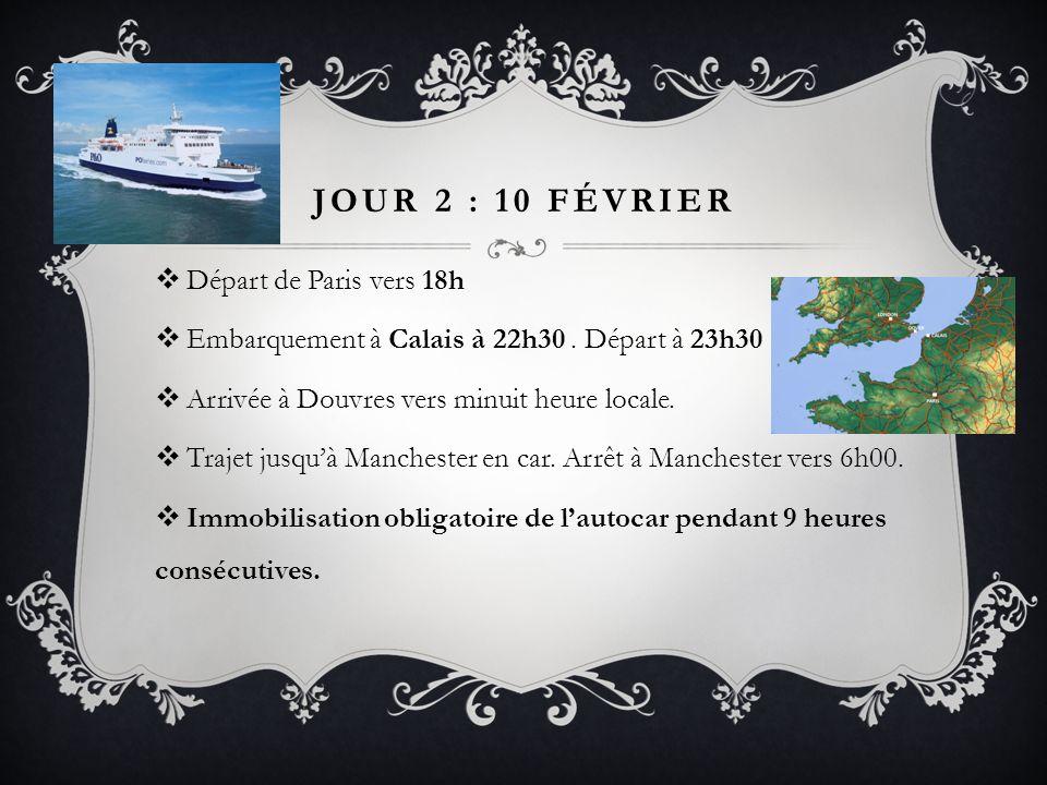 JOUR 2 : 10 FÉVRIER Départ de Paris vers 18h Embarquement à Calais à 22h30. Départ à 23h30 Arrivée à Douvres vers minuit heure locale. Trajet jusquà M
