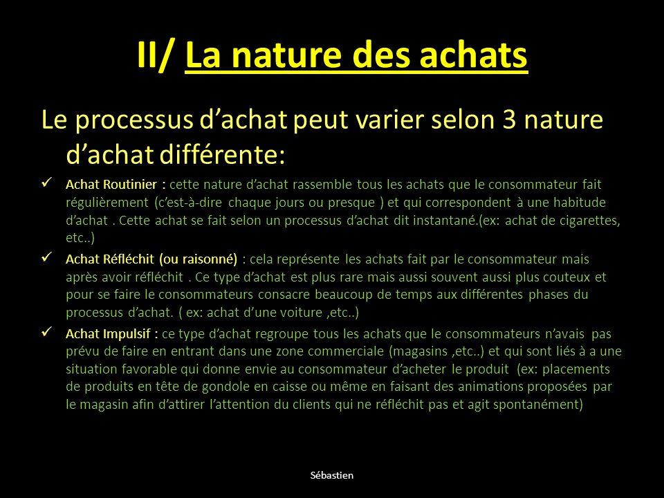 II/ La nature des achats Le processus dachat peut varier selon 3 nature dachat différente: Achat Routinier : cette nature dachat rassemble tous les ac