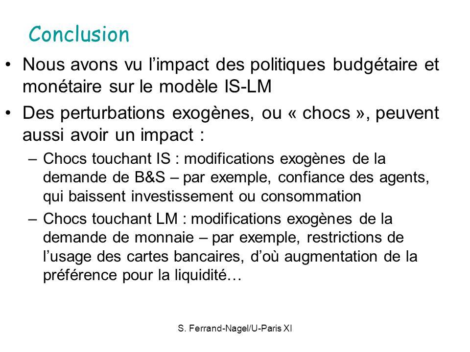 S. Ferrand-Nagel/U-Paris XI Conclusion Nous avons vu limpact des politiques budgétaire et monétaire sur le modèle IS-LM Des perturbations exogènes, ou