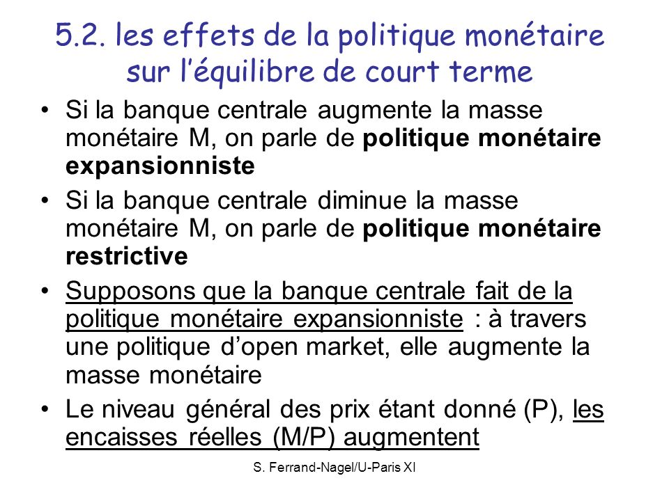 S. Ferrand-Nagel/U-Paris XI 5.2. les effets de la politique monétaire sur léquilibre de court terme Si la banque centrale augmente la masse monétaire