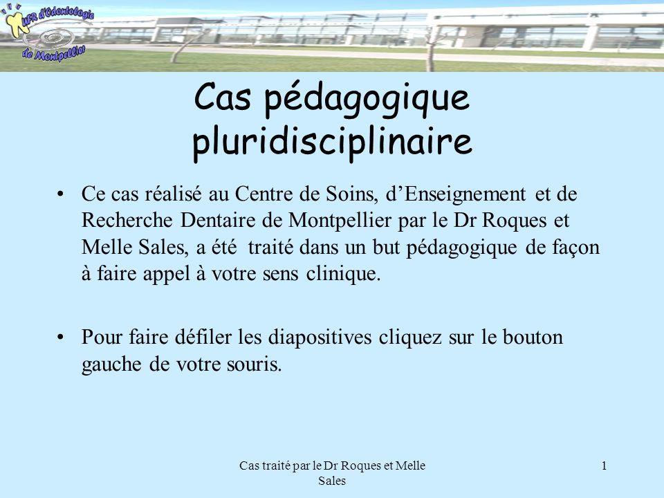 Cas traité par le Dr Roques et Melle Sales 1 Cas pédagogique pluridisciplinaire Ce cas réalisé au Centre de Soins, dEnseignement et de Recherche Denta