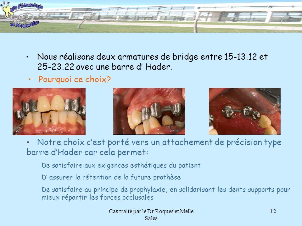 Cas traité par le Dr Roques et Melle Sales 12 Nous réalisons deux armatures de bridge entre 15-13.12 et 25-23.22 avec une barre d Hader. Pourquoi ce c