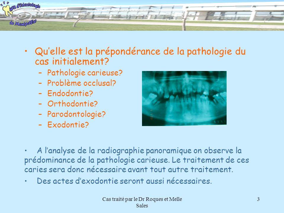 Cas traité par le Dr Roques et Melle Sales 3 Quelle est la prépondérance de la pathologie du cas initialement? –Pathologie carieuse? –Problème occlusa