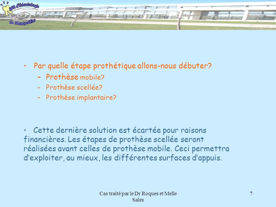 Cas traité par le Dr Roques et Melle Sales 7 Par quelle étape prothétique allons-nous débuter? –Prothèse mobile? –Prothèse scellée? –Prothèse implanta