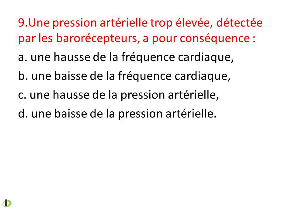 9.Une pression artérielle trop élevée, détectée par les barorécepteurs, a pour conséquence : a. une hausse de la fréquence cardiaque, b. une baisse de