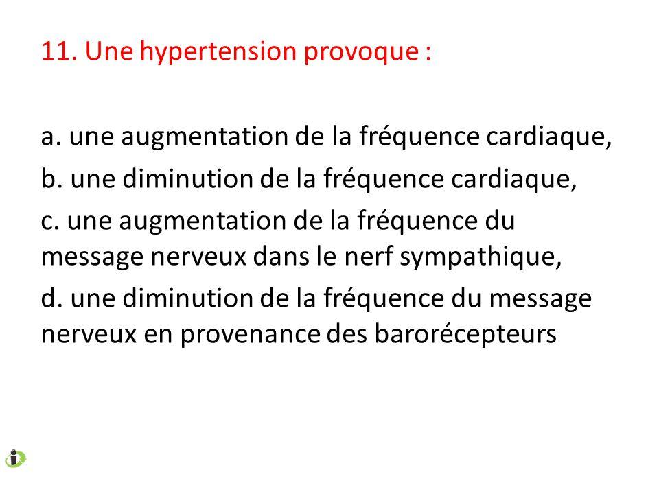 11. Une hypertension provoque : a. une augmentation de la fréquence cardiaque, b. une diminution de la fréquence cardiaque, c. une augmentation de la