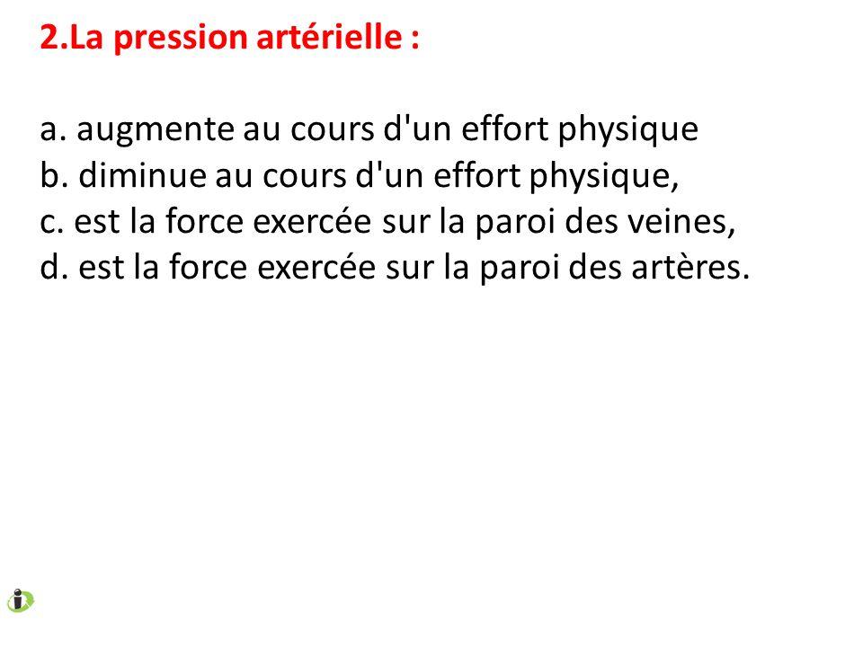 2.La pression artérielle : a. augmente au cours d'un effort physique b. diminue au cours d'un effort physique, c. est la force exercée sur la paroi de