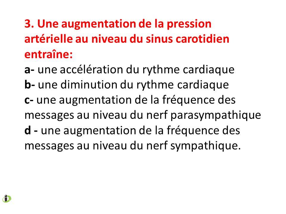 3. Une augmentation de la pression artérielle au niveau du sinus carotidien entraîne: a- une accélération du rythme cardiaque b- une diminution du ryt