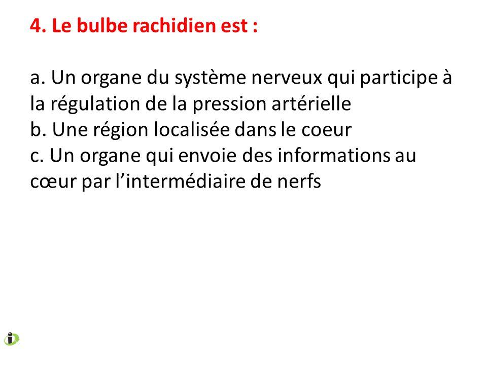 4. Le bulbe rachidien est : a. Un organe du système nerveux qui participe à la régulation de la pression artérielle b. Une région localisée dans le co