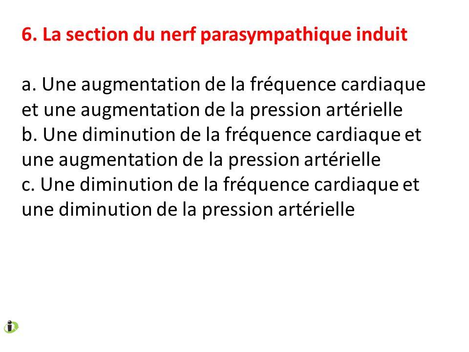 6. La section du nerf parasympathique induit a. Une augmentation de la fréquence cardiaque et une augmentation de la pression artérielle b. Une diminu