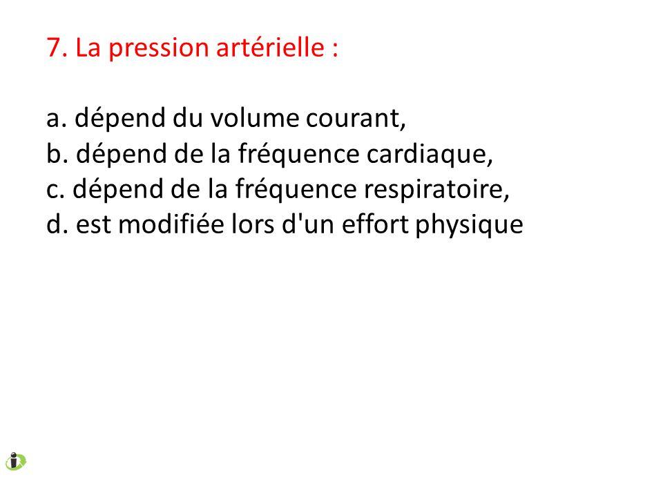 7. La pression artérielle : a. dépend du volume courant, b. dépend de la fréquence cardiaque, c. dépend de la fréquence respiratoire, d. est modifiée