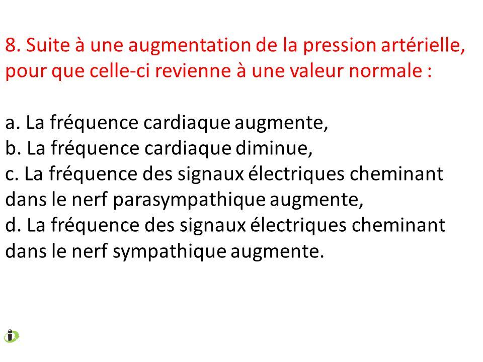 8. Suite à une augmentation de la pression artérielle, pour que celle-ci revienne à une valeur normale : a. La fréquence cardiaque augmente, b. La fré