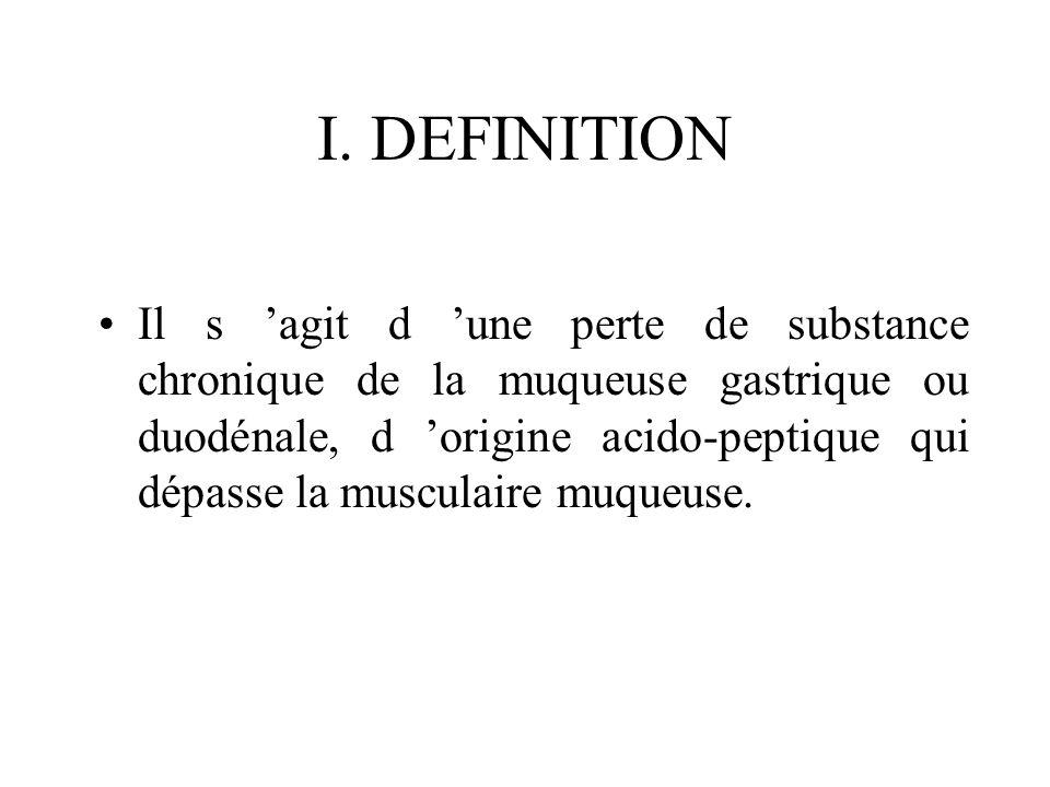I. DEFINITION Il s agit d une perte de substance chronique de la muqueuse gastrique ou duodénale, d origine acido-peptique qui dépasse la musculaire m
