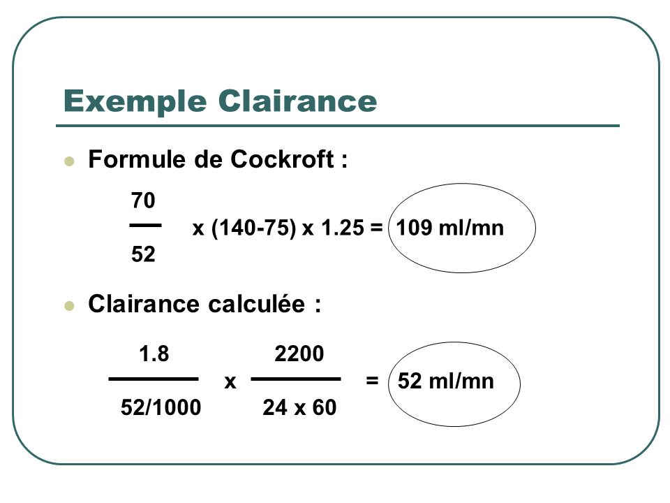Exemple Clairance Mr S., 75 ans, 70 Kg hospitalisé depuis 3 mois : Bilan du jour : Créatinine plasmatique 52 mol /l Créatinine urinaire 1.8 mmol/l Diu