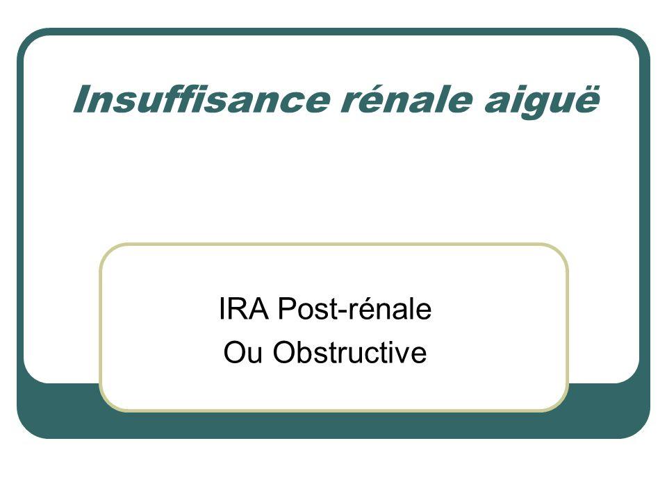 3 tiroirs Bilan étiologique : 3 tiroirs IRA post-rénale ou obstructive IRA pré-rénale ou fonctionnelle IRA rénale ou organique : Tubulo-interstitielle