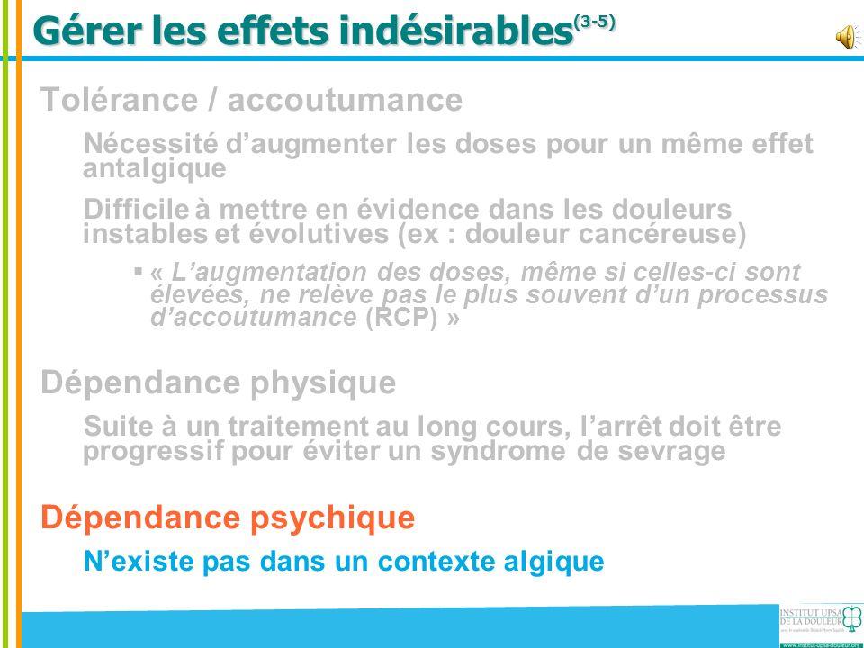 Gérer les effets indésirables (3-5) Tolérance / accoutumance Nécessité daugmenter les doses pour un même effet antalgique Difficile à mettre en éviden