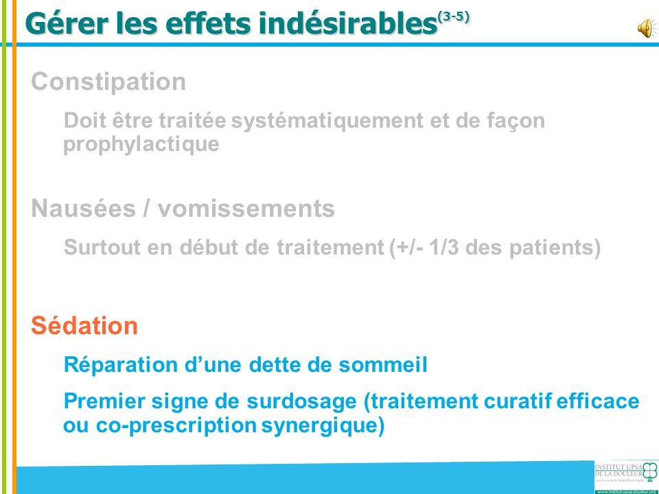 Gérer les effets indésirables (3-5) Constipation Doit être traitée systématiquement et de façon prophylactique Nausées / vomissements Surtout en début