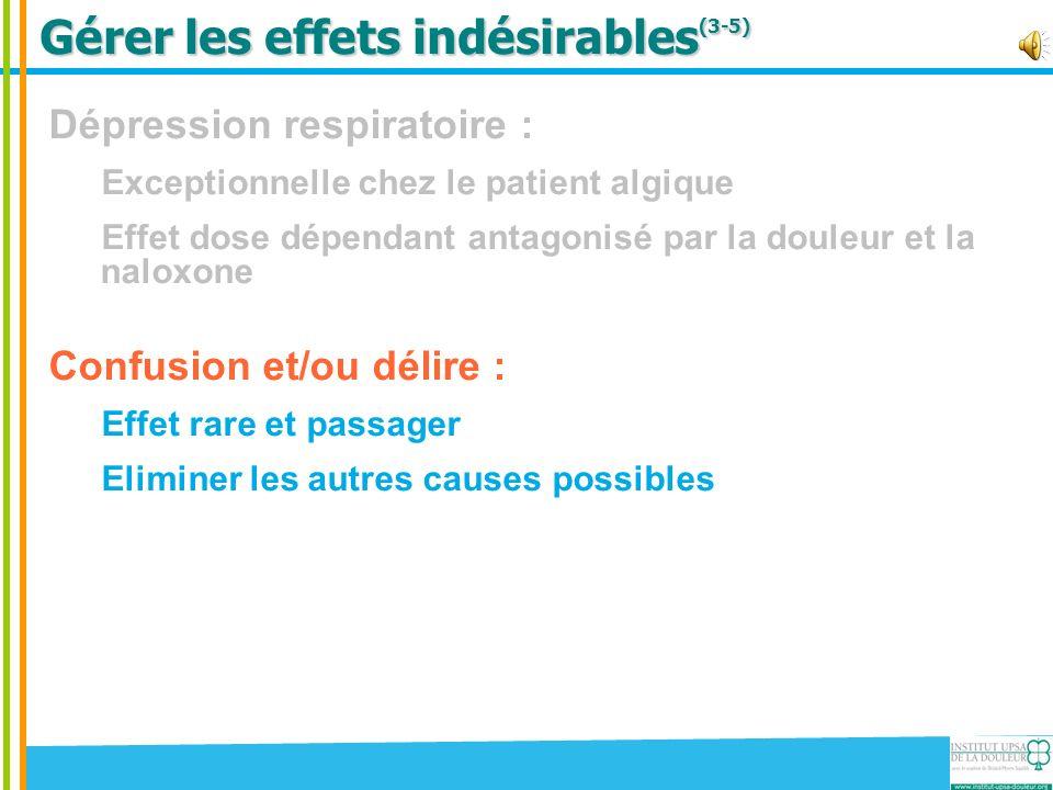 Gérer les effets indésirables (3-5) Dépression respiratoire : Exceptionnelle chez le patient algique Effet dose dépendant antagonisé par la douleur et la naloxone Confusion et/ou délire : Effet rare et passager Eliminer les autres causes possibles Myosis Marqueur dimprégnation