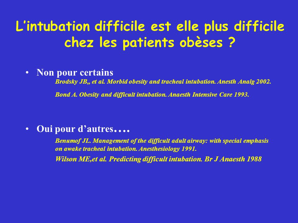Non pour certains Brodsky JB,, et al. Morbid obesity and tracheal intubation. Anesth Analg 2002. Bond A. Obesity and difficult intubation. Anaesth Int