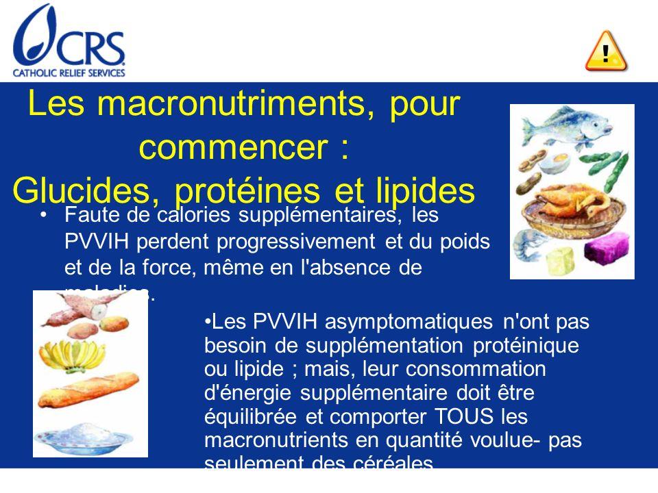 Les macronutriments, pour commencer : Glucides, protéines et lipides Faute de calories supplémentaires, les PVVIH perdent progressivement et du poids et de la force, même en l absence de maladies.