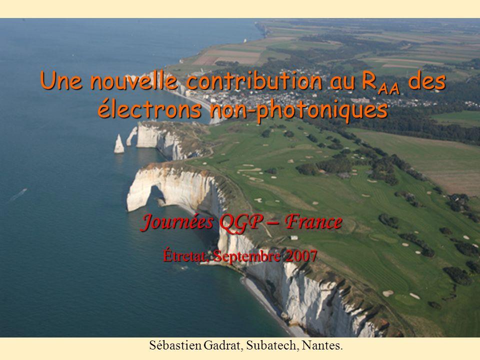 Une nouvelle contribution au R AA des électrons non-photoniques Sébastien Gadrat, Subatech, Nantes. Journées QGP – France Étretat, Septembre 2007