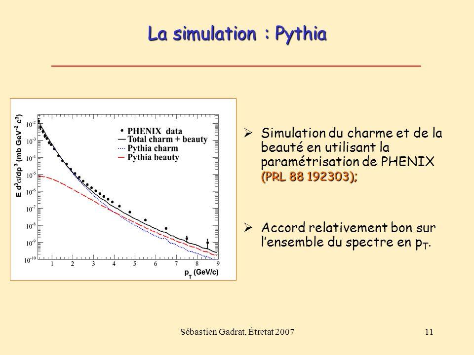 Sébastien Gadrat, Étretat 200711 La simulation : Pythia (PRL 88 192303) ; Simulation du charme et de la beauté en utilisant la paramétrisation de PHENIX (PRL 88 192303) ; Accord relativement bon sur lensemble du spectre en p T.