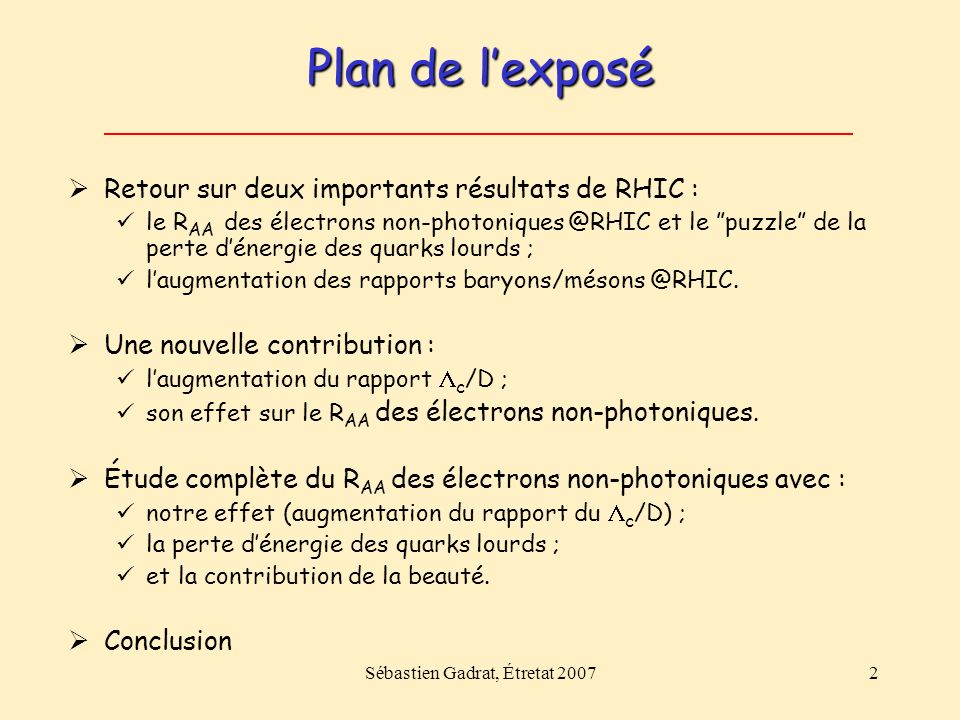 Sébastien Gadrat, Étretat 20072 Plan de lexposé Retour sur deux importants résultats de RHIC : le R AA des électrons non-photoniques @RHIC et le puzzle de la perte dénergie des quarks lourds ; laugmentation des rapports baryons/mésons @RHIC.