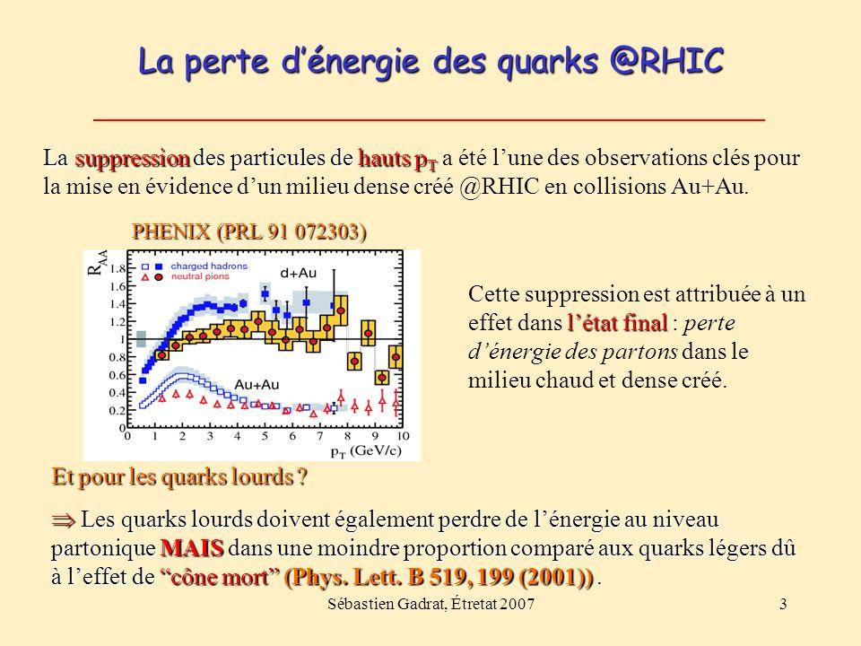 Sébastien Gadrat, Étretat 20073 La perte dénergie des quarks @RHIC PHENIX (PRL 91 072303) Et pour les quarks lourds ? Les quarks lourds doivent égalem