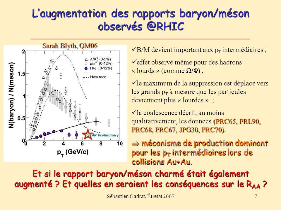 Sébastien Gadrat, Étretat 20077 Laugmentation des rapports baryon/méson observés @RHIC B/M devient important aux p T intermédiaires ; effet observé même pour des hadrons « lourds » (comme Ω / Φ ) ; le maximum de la suppression est déplacé vers les grands p T à mesure que les particules deviennent plus « lourdes » ; (PRC65, PRL90, PRC68, PRC67, JPG30, PRC70).