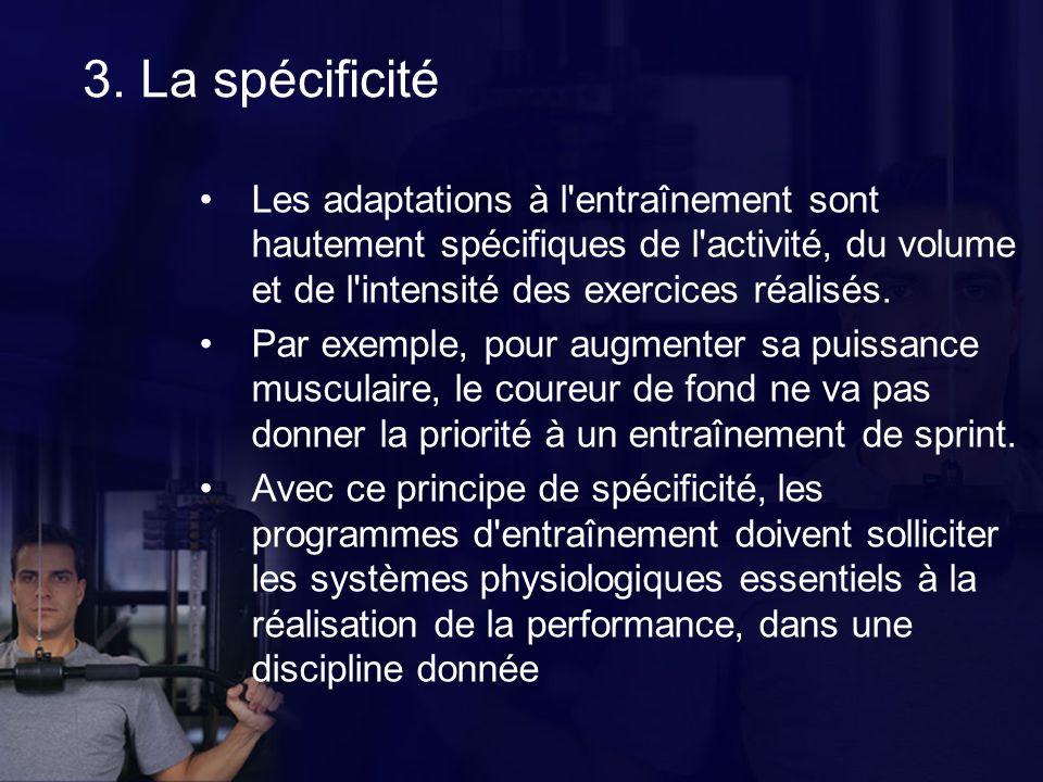 3. La spécificité Les adaptations à l'entraînement sont hautement spécifiques de l'activité, du volume et de l'intensité des exercices réalisés. Par e