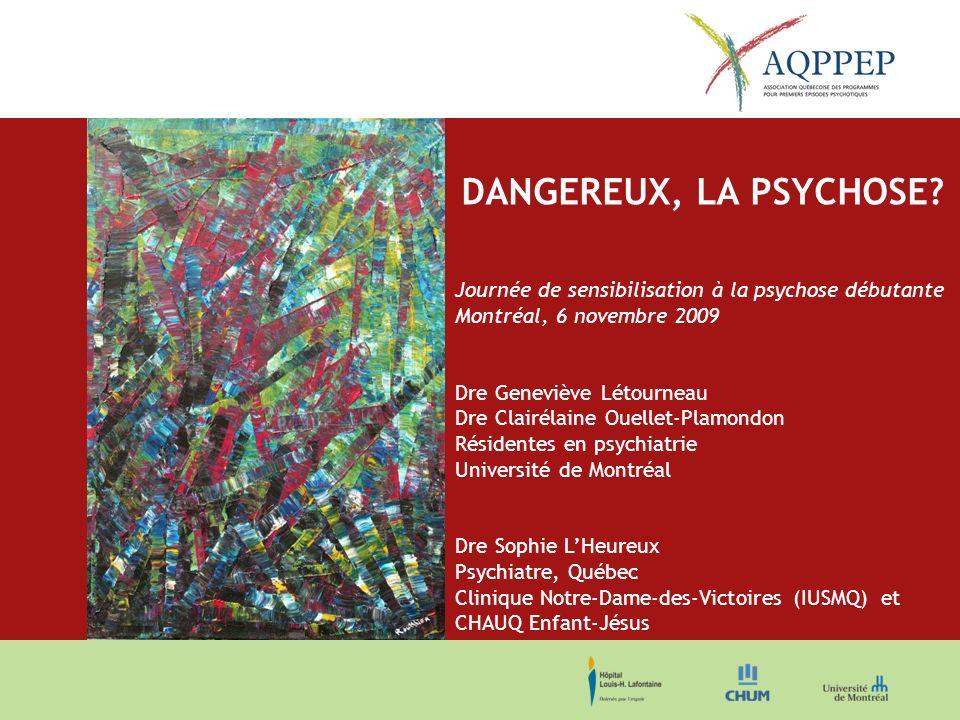 DANGEREUX, LA PSYCHOSE? Journée de sensibilisation à la psychose débutante Montréal, 6 novembre 2009 Dre Geneviève Létourneau Dre Clairélaine Ouellet-