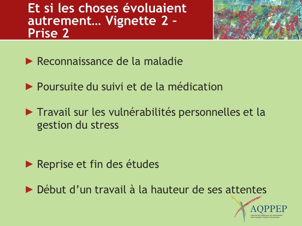 Et si les choses évoluaient autrement… Vignette 2 – Prise 2 Reconnaissance de la maladie Poursuite du suivi et de la médication Travail sur les vulnér