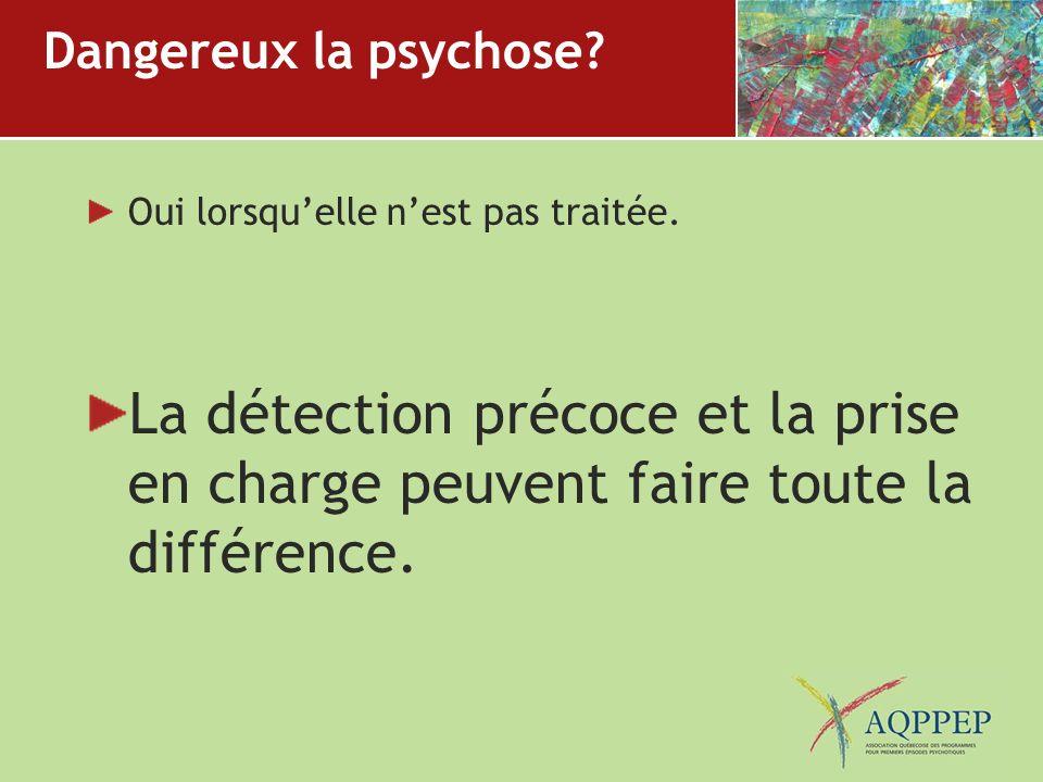 Dangereux la psychose? Oui lorsquelle nest pas traitée. La détection précoce et la prise en charge peuvent faire toute la différence.