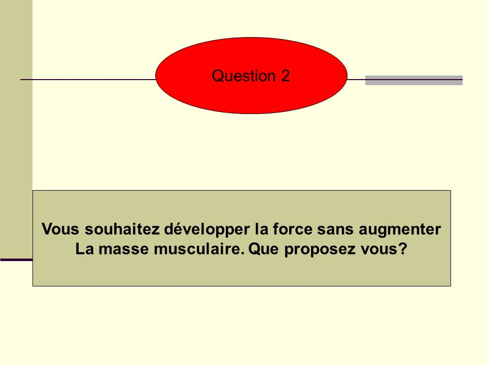 Question 2 Vous souhaitez développer la force sans augmenter La masse musculaire. Que proposez vous?