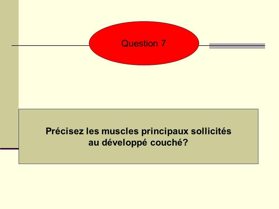 Question 7 Précisez les muscles principaux sollicités au développé couché?