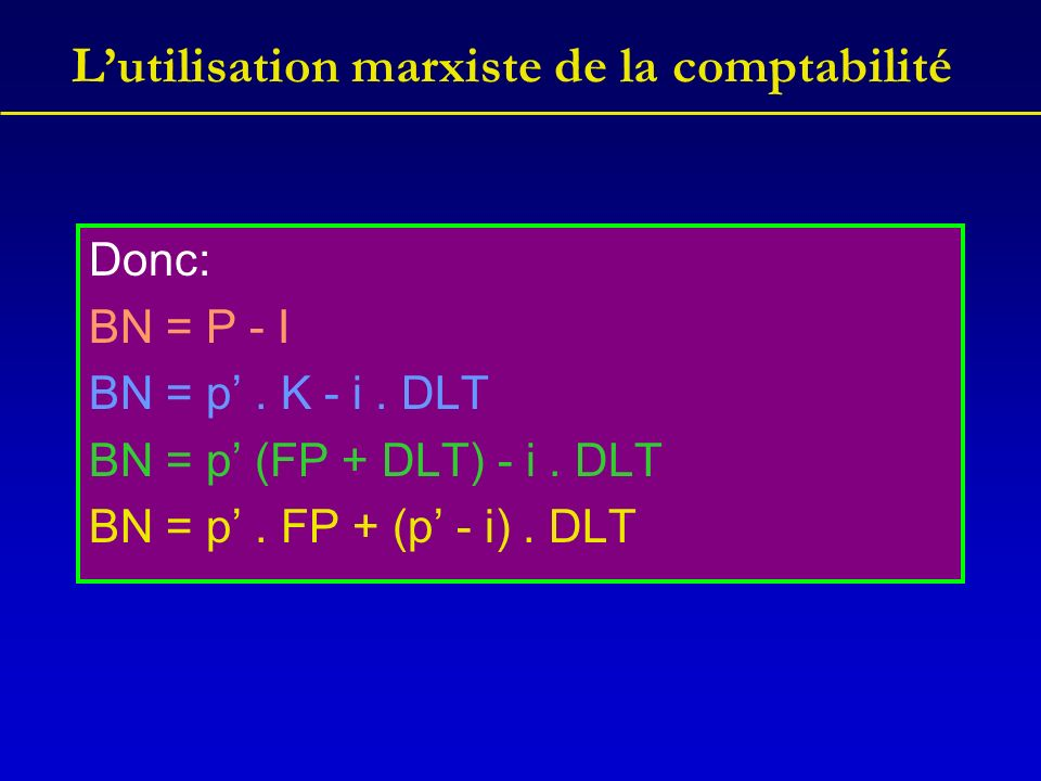 Lutilisation marxiste de la comptabilité Donc: BN = P - I BN = p. K - i. DLT BN = p (FP + DLT) - i. DLT BN = p. FP + (p - i). DLT