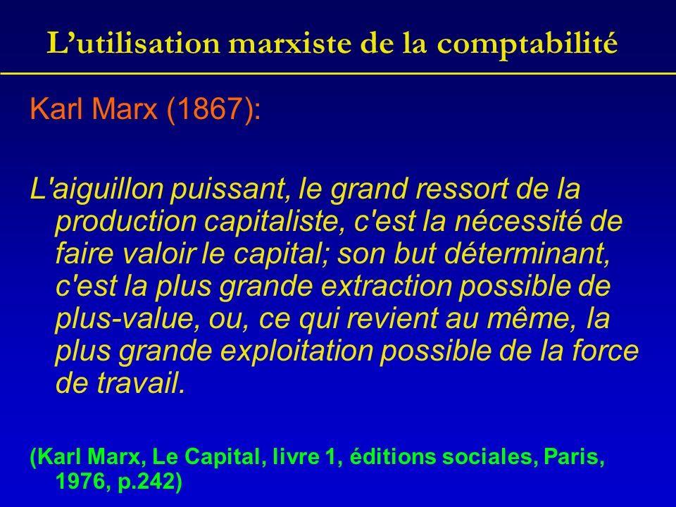 Lutilisation marxiste de la comptabilité Soit C est le capital constant, V le capital variable S la plus-value T le total de la valeur produite P le profit R le total du montant financier produit Cc le capital constant circulant (les inputs) Cf le capital fixe (les immobilisations), on a: C + V + S = T (en valeur) C + V + P = R (en prix) Cf + Cc + V + P = R