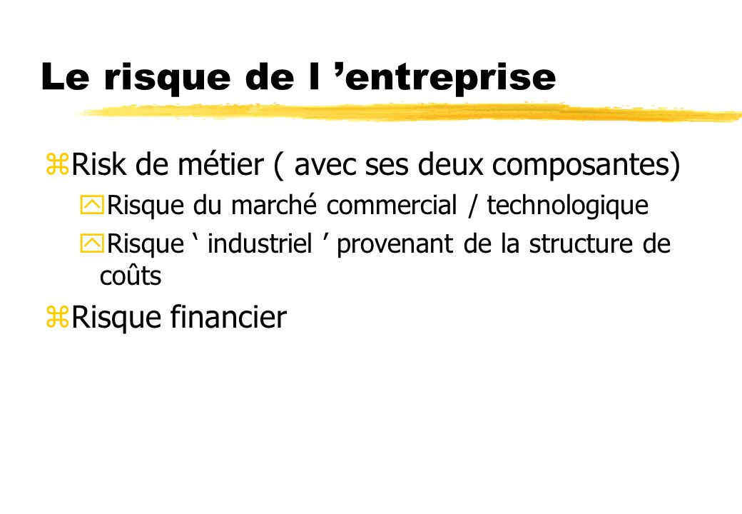 Le risque de l entreprise zRisk de métier ( avec ses deux composantes) yRisque du marché commercial / technologique yRisque industriel provenant de la structure de coûts zRisque financier