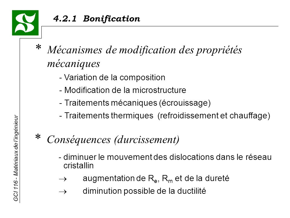 4.2.1 Bonification GCI 116 - Matériaux de lingénieur * Mécanismes de modification des propriétés mécaniques - Variation de la composition - Modification de la microstructure - Traitements mécaniques (écrouissage) - Traitements thermiques (refroidissement et chauffage) * Conséquences (durcissement) - diminuer le mouvement des dislocations dans le réseau cristallin augmentation de R e, R m et de la dureté diminution possible de la ductilité